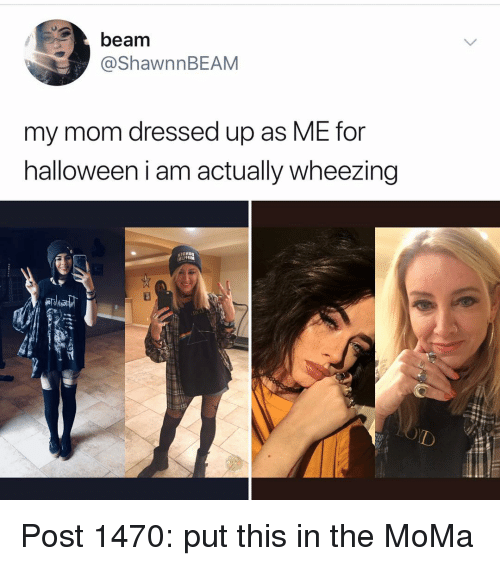 Halloween, Memes, and Moma: beam  @ShawnnBEAM  my mom dressed up as ME for  halloween i am actually wheezing Post 1470: put this in the MoMa