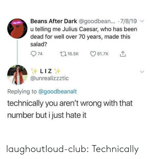 beans: Beans After Dark @goodbean.... 7/8/19  u telling me Julius Caesar, who has been  dead for well over 70 years, made this  salad?  74  81.7K  t16.5K  LIZ  @unrealizzztic  Replying to@goodbeanalt  technically you aren't wrong with that  number but i just hate it laughoutloud-club:  Technically