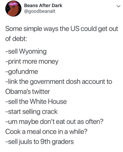Money, Twitter, and White House: Beans After Dark  @goodbeanalt  Some simple ways the US could get out  of debt:  -sell Wyoming  -print more money  -gofundme  -link the government dosh account to  Obama's twitter  -sell the White House  -start selling crack  -um maybe don't eat out as often?  Cook a meal once in a while?  -sell juuls to 9th graders