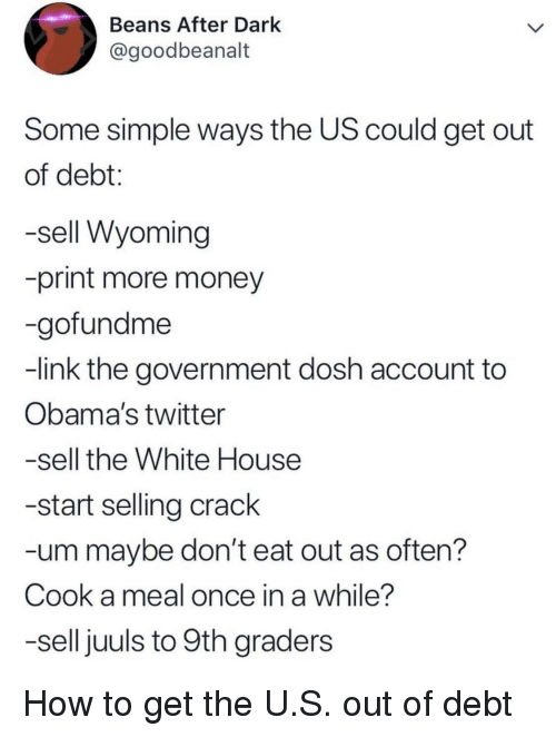 wyoming: Beans After Dark  @goodbeanalt  Some simple ways the US could get out  of debt:  -sell Wyoming  -print more money  -gofundme  -link the government dosh account to  Obama's twitter  -sell the White House  -start selling crack  -um maybe don't eat out as often?  Cook a meal once in a while?  -sell juuls to 9th graders How to get the U.S. out of debt