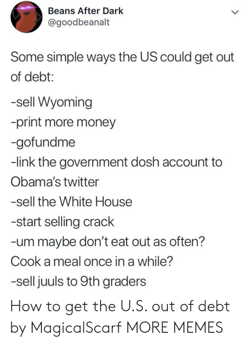 wyoming: Beans After Dark  @goodbeanalt  Some simple ways the US could get out  of debt:  -sell Wyoming  -print more money  -gofundme  -link the government dosh account to  Obama's twitter  -sell the White House  -start selling crack  -um maybe don't eat out as often?  Cook a meal once in a while?  -sell juuls to 9th graders How to get the U.S. out of debt by MagicalScarf MORE MEMES