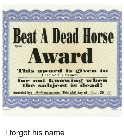 Gorilla Memes: Beat A Dead Horse  Award  This award is given to  Dead Gorilla Memes  for not knowing when  the subject is dead!  Awarded by: All f uikng.nedar This shit  day of lue, 20 1