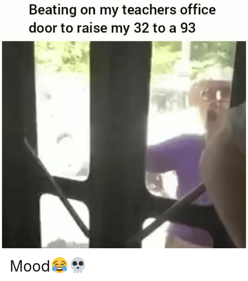 Funny, Mood, and Office: Beating on my teachers office  door to raise my 32 to a 93 Mood😂💀