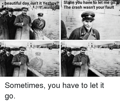 Beautiful Day Isnt It Yezhov Stalin You Have To Let Me Go I He