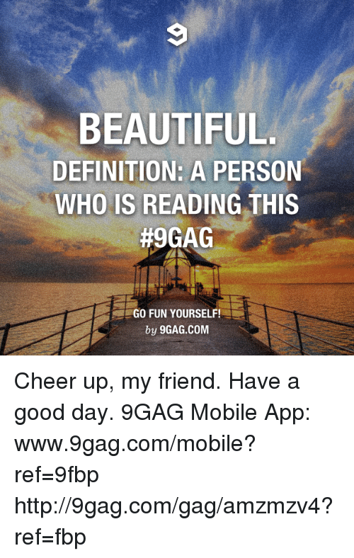 Www 9Gag: BEAUTIFUL  DEFINITION: A PERSON  WHO IS READING THIS  #9GAG  GO FUN YOURSELF!  by 9GAG.COM Cheer up, my friend. Have a good day. 9GAG Mobile App: www.9gag.com/mobile?ref=9fbp  http://9gag.com/gag/amzmzv4?ref=fbp
