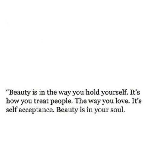 """Love, How, and Soul: """"Beauty is in the way you hold yourself. It's  how you treat people. The way you love. It's  self acceptance. Beauty is in your soul"""