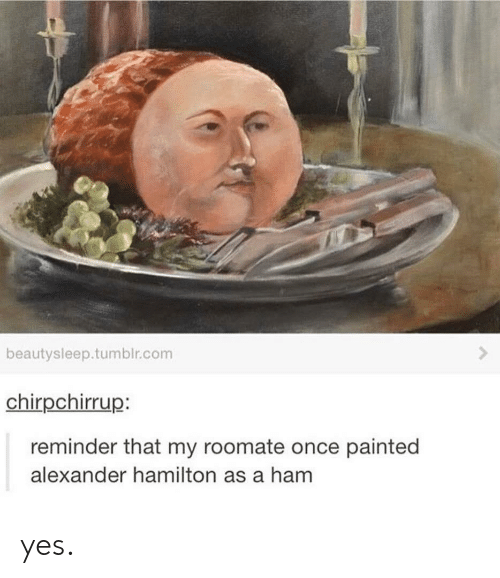Roomate: beautysleep.tumblr.com  chirpchirrup:  reminder that my roomate once painted  alexander hamilton as a ham yes.