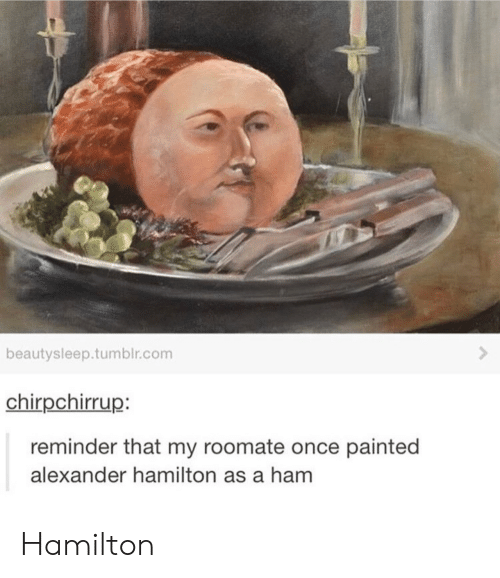 Roomate: beautysleep.tumblr.com  chirpchirrup:  reminder that my roomate once painted  alexander hamilton as a ham Hamilton
