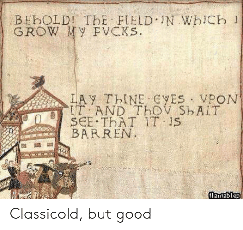 Good, Old, and Grow: BEbOLD! ThE FIELD IN WhiCb 1  GROW My FVCKs.  LAY ThINE ES VPON  IT AND TbOV ShAIT  SCE THAT IT 1S  BARREN  flamablep Classicold, but good