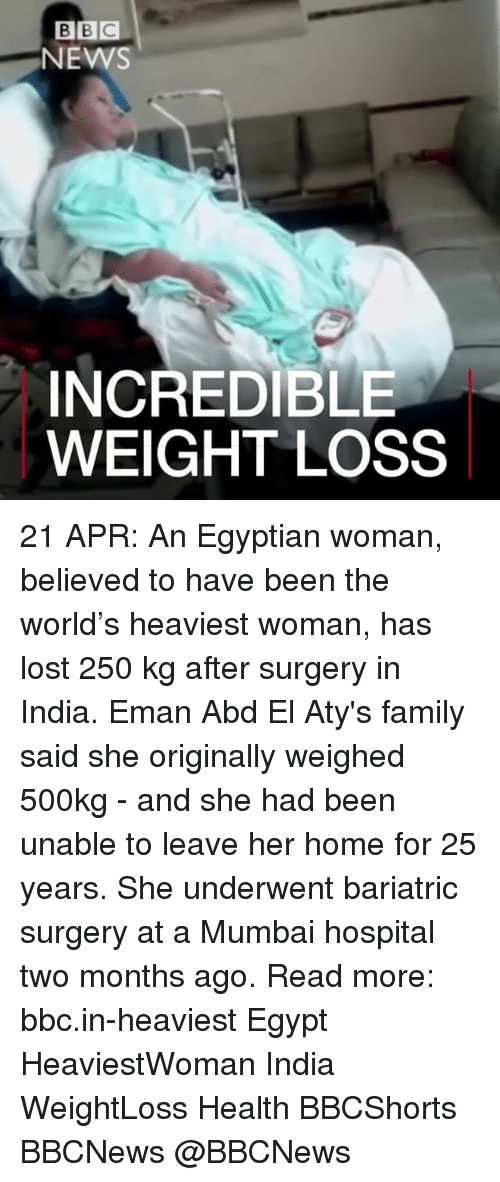 Family, Memes, and Lost: BEC  NEMS  INCREDIBLE  WEIGHT LOSS 21 APR: An Egyptian woman, believed to have been the world's heaviest woman, has lost 250 kg after surgery in India. Eman Abd El Aty's family said she originally weighed 500kg - and she had been unable to leave her home for 25 years. She underwent bariatric surgery at a Mumbai hospital two months ago. Read more: bbc.in-heaviest Egypt HeaviestWoman India WeightLoss Health BBCShorts BBCNews @BBCNews