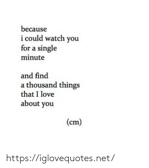 A Single: because  i could watch you  for a single  minute  and find  a thousand things  that I love  about you  (cm) https://iglovequotes.net/