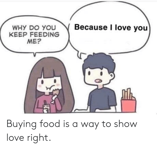 feeding: Because I love you  WHY DO YOU  KEEP FEEDING  ME? Buying food is a way to show love right.