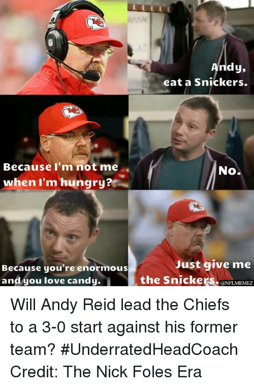 Andy Reid, Candy, and Hungry: Because I'm not me  when I'm hungry?  Because you're enormous  and you love candy.  dy,  eat a snickers.  No.  Just give me  the Snickers.  @NFL MEMEZ Will Andy Reid lead the Chiefs to a 3-0 start against his former team? #UnderratedHeadCoach
