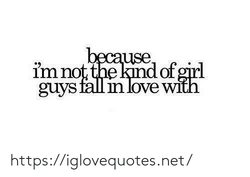Kind: because,  im not the kind of girl  guys fall in love with https://iglovequotes.net/