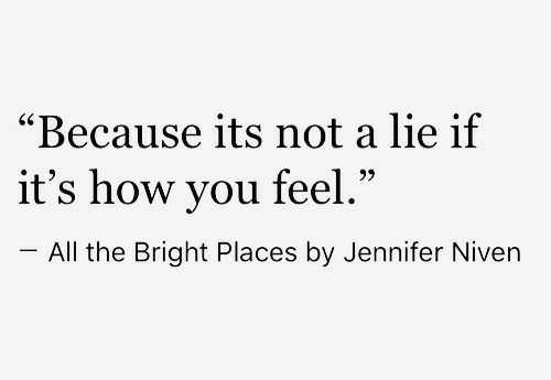 "jennifer: ""Because its not a lie if  it's how you feel  -All the Bright Places by Jennifer Niven  60  .""  95"