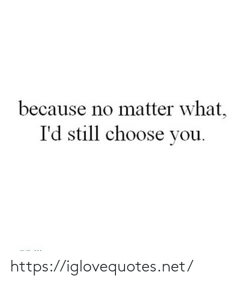 No Matter What: because no matter what,  I'd still choose you. https://iglovequotes.net/