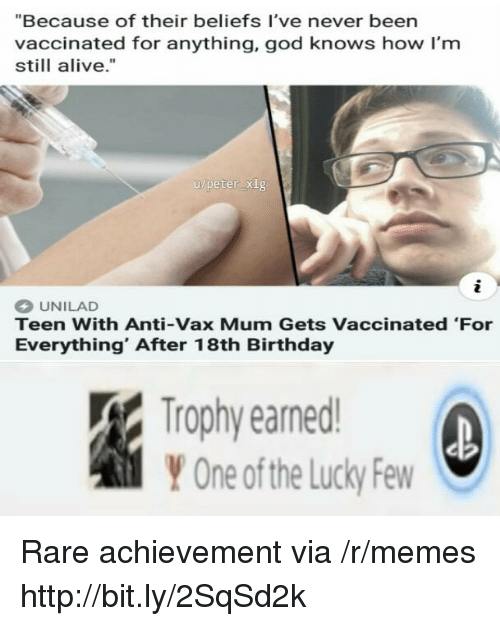"Alive, Birthday, and God: ""Because of their beliefs I've never been  vaccinated for anything, god knows how I'm  still alive.""  u/peter xig  2  UNILAD  Teen With Anti-Vax Mum Gets Vaccinated 'For  Everything' After 18th Birthday  Trophy earned  Y One ofthe Lucky Few Rare achievement via /r/memes http://bit.ly/2SqSd2k"