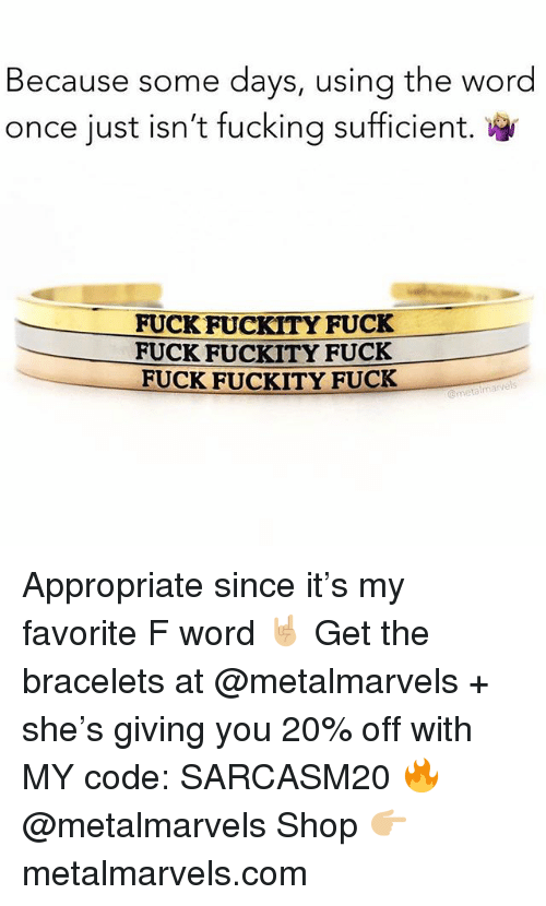 Fucking, Funny, and Memes: Because some days, using the word  once just isn't fucking sufficient.  FUCK FUCKITY FUCK  FUCK FUCKITY FUCK  FUCK FUCKITY FUCK Appropriate since it's my favorite F word 🤘🏼 Get the bracelets at @metalmarvels + she's giving you 20% off with MY code: SARCASM20 🔥 @metalmarvels Shop 👉🏼 metalmarvels.com