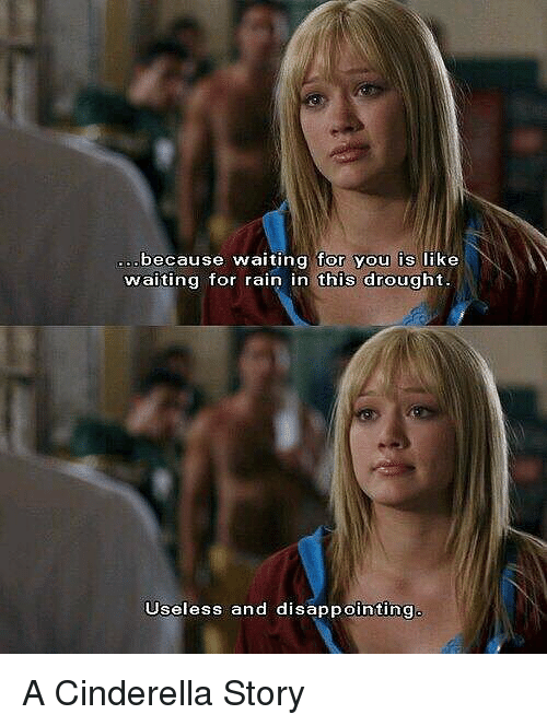 A Cinderella Story: because waiting for you is like  waiting for rain in this drought  Useless and disappointing A Cinderella Story