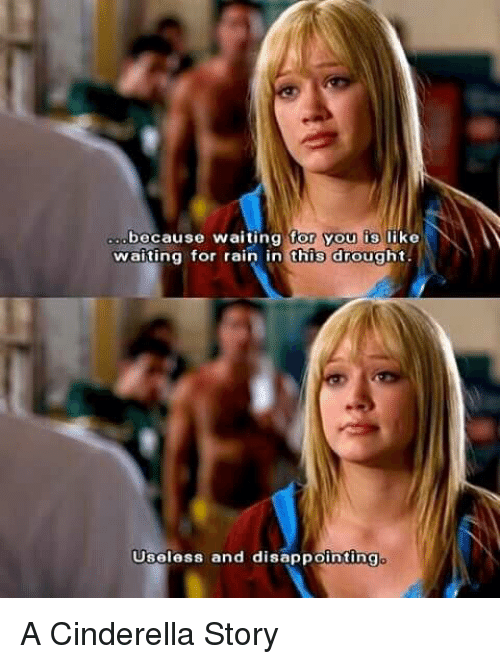 A Cinderella Story: because waiting for you  is  like  waiting for rain in this drought.  Useless and disappointing A Cinderella Story