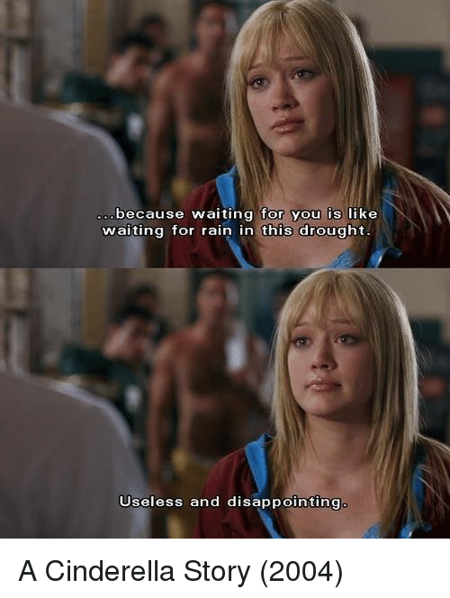 A Cinderella Story: because waiting for you is  like  waiting for rain in this drought  Useless and disappointing A Cinderella Story (2004)