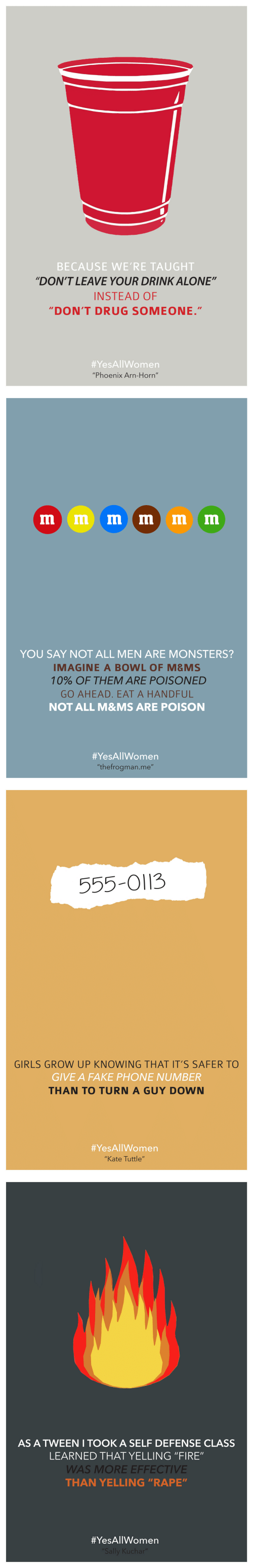 """M Ms: BECAUSE WE'RE TAUGHT  """"DON'T LEAVE YOUR DRINK ALONE""""  INSTEAD OF  DON'T DRUG SOMEONE.""""  #YesAllWomen  """"Phoenix Arn-Horn""""   YOU SAY NOT ALL MEN ARE MONSTERS?  IMAGINE A BOWL OF M&MS  10% OF THEM ARE POISONED  GO AHEAD. EAT A HANDFUL  NOT ALL M&MS ARE POISON  #YesAllWomen  """"thefrogman.me""""   555-O113  GIRLS GROW UP KNOWING THAT IT'S SAFER TO  GIVE A FAKE PHONE NUMBER  THAN TO TURN A GUY DOWN  #YesAllWomen  """"Kate Tuttle""""   AS A TWEEN I TOOK A SELF DEFENSE CLASS  LEARNED THAT YELLING """"FIRE""""  WAS MORE EFFECTIVE  THAN YELLING """"RAPE"""""""