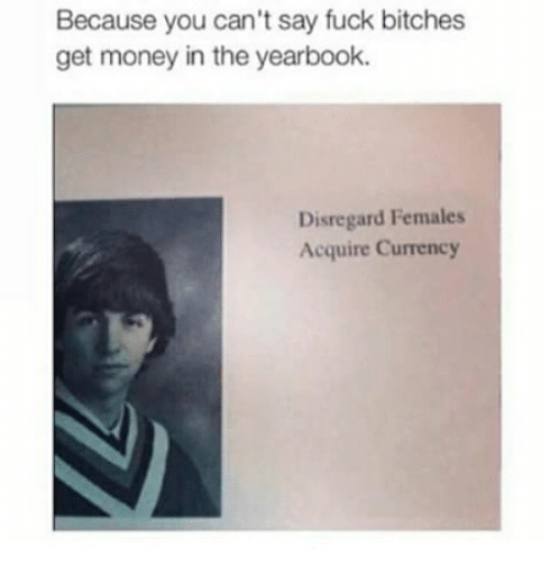 Getting Money: Because you can't say fuck bitches  get money in the yearbook.  Disregard Females  Acquire Currency