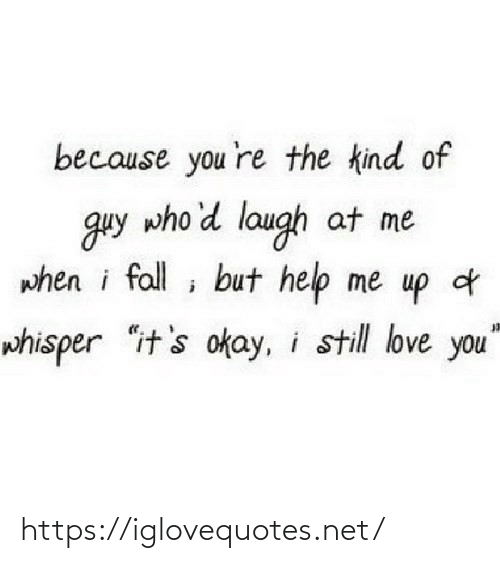 "Its Okay: because you 're the kind of  guy who'd laugh at me  when i fall ; but help me up d  whisper ""it's okay, i still love you"" https://iglovequotes.net/"