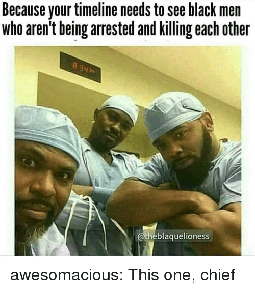 Tumblr, Black, and Blog: Because your timeline needs to see black men  who aren't being arrested and killing each other  @theblaquelioness awesomacious:  This one, chief