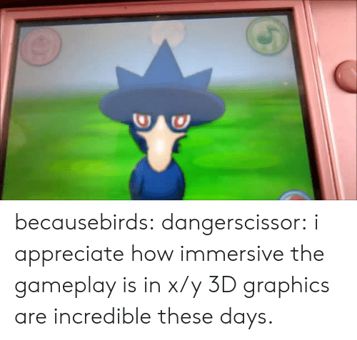X Y: becausebirds:  dangerscissor:  i appreciate how immersive the gameplay is in x/y  3D graphics are incredible these days.