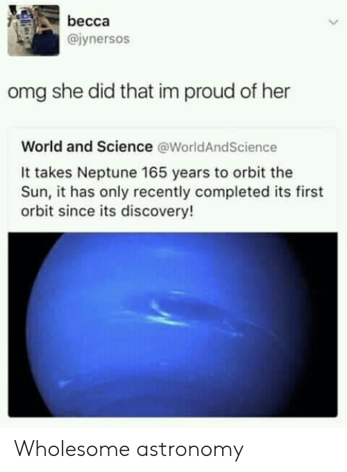 orbit: becca  @iynersos  omg she did that im proud of her  World and Science @WorldAndScience  It takes Neptune 165 years to orbit the  Sun, it has only recently completed its first  orbit since its discovery! Wholesome astronomy
