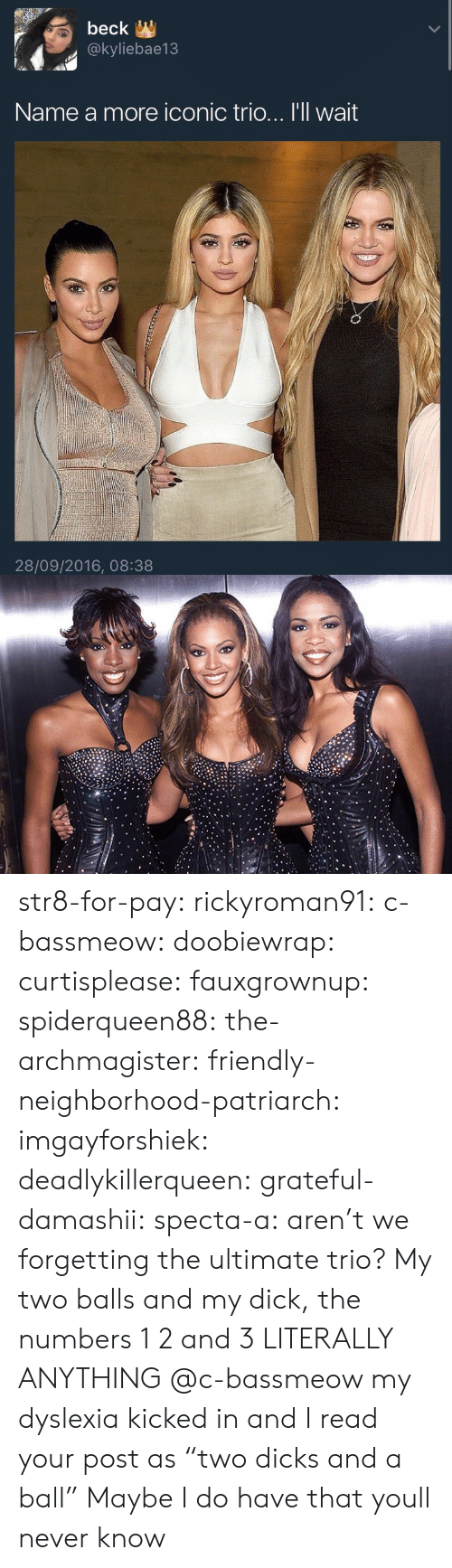 """Dyslexia: beck  @kyliebae13  Name a more iconic trio... I'll wait  28/09/2016, 08:38 str8-for-pay:  rickyroman91:  c-bassmeow:  doobiewrap:  curtisplease:  fauxgrownup:  spiderqueen88:  the-archmagister:  friendly-neighborhood-patriarch:  imgayforshiek:  deadlykillerqueen:  grateful-damashii:  specta-a:          aren't we forgetting the ultimate trio?             My two balls and my dick, the numbers 1 2 and 3 LITERALLY ANYTHING    @c-bassmeow my dyslexia kicked in and I read your post as """"two dicks and a ball""""  Maybe I do have that youll never know"""