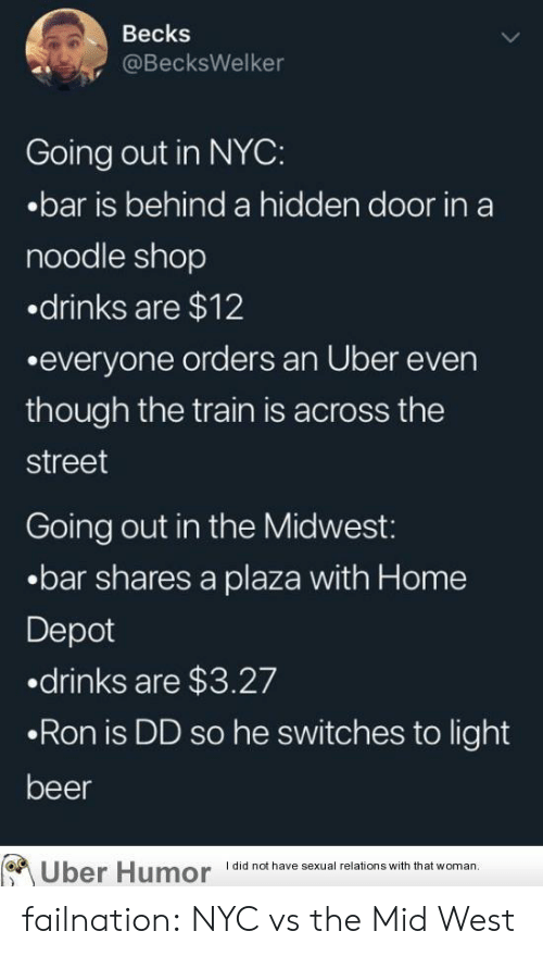 Beer, Tumblr, and Uber: Becks  @BecksWelker  Going out in NYC:  .bar is behind a hidden door in a  noodle shop  drinks are $12  .everyone orders an Uber even  though the train is across the  street  Going out in the Midwest:  .bar shares a plaza with Home  Depot  .drinks are $3.27  .Ron is DD so he switches to light  beer  I did not have sexual relations with that woman  Uber Humor failnation:  NYC vs the Mid West