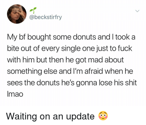 Shit, Donuts, and Fuck: @beckstirfry  My bf bought some donuts and I took a  bite out of every single one just to fuck  with him but then he got mad about  something else and I'm afraid when he  sees the donuts he's gonna lose his shit  Imao Waiting on an update 😳