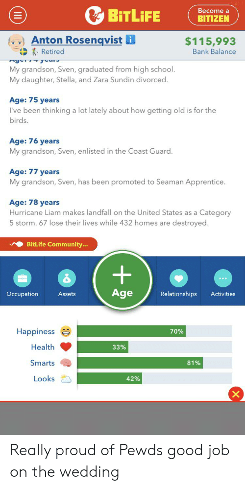 Community, Relationships, and School: Become a  BITLIFE  BITIZEN  Anton Rosenqvist i  $115,993  Bank Balance  Retired  My grandson, Sven, graduated from high school.  My daughter, Stella, and Zara Sundin divorced.  Age: 75 years  I've been thinking a lot lately about how getting old is for the  birds.  Age: 76 years  My grandson, Sven, enl  the Coast Guard.  Age: 77 years  My grandson, Sven, has been promoted to Seaman Apprentice.  Age: 78 years  Hurricane Liam makes landfall on the United States as a Category  destroyed  5 storm. 67 1lose their lives while 432 homes are  BitLife Community...  +  Age  Relationships  Activities  Occupation  Assets  Happiness  70%  Health  33%  Smarts  81%  Looks  42% Really proud of Pewds good job on the wedding