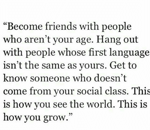 """Friends, World, and How: """"Become friends with people  who aren't your age. Hang out  with people whose first language  isn't the same as yours. Get to  know someone who doesn't  come from your social class. This  is how you see the world. This is  how you grow.""""  03"""