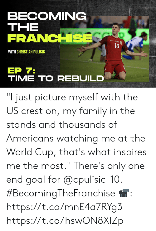 "Family, Memes, and World Cup: BECOMING  ΤHE  FRANCHSE  10  WITH CHRISTIAN PULISIC  ЕP 7:  TIME TO REBUILD ""I just picture myself with the US crest on, my family in the stands and thousands of Americans watching me at the World Cup, that's what inspires me the most.""   There's only one end goal for @cpulisic_10. #BecomingTheFranchise  📹: https://t.co/mnE4a7RYg3 https://t.co/hswON8XIZp"