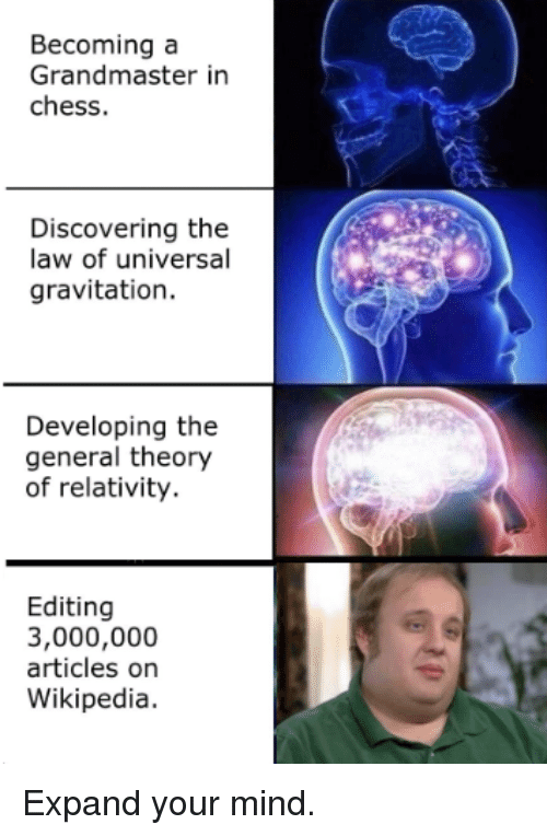 Wikipedia, Chess, and The General: Becoming a  Grandmaster in  chess.  Discovering the  law of universal  gravitation.  Developing the  general theory  of relativity.  Editing  3,000,000  articles on  Wikipedia. Expand your mind.