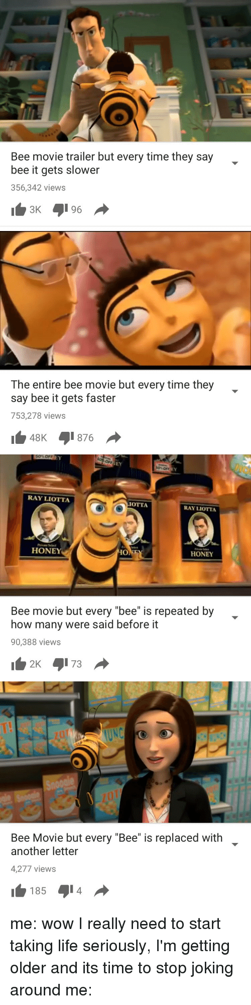 "Ray Liotta: Bee movie trailer but every time they say  bee it gets slower  356,342 views   The entire bee movie but every time they  say bee it gets faster  753,278 views  48K 876   RAY LIOTTA  OTTA  RAY LIOTTA  HONEY  HO  HONEY  Bee movie but every ""bee"" is repeated by  how many were said before it  90,388 views  2K 5173   Bee Movie but every ""Bee"" is replaced with  another letter  4,277 views  185 014 me: wow I really need to start taking life seriously, I'm getting older and its time to stop joking around me:"
