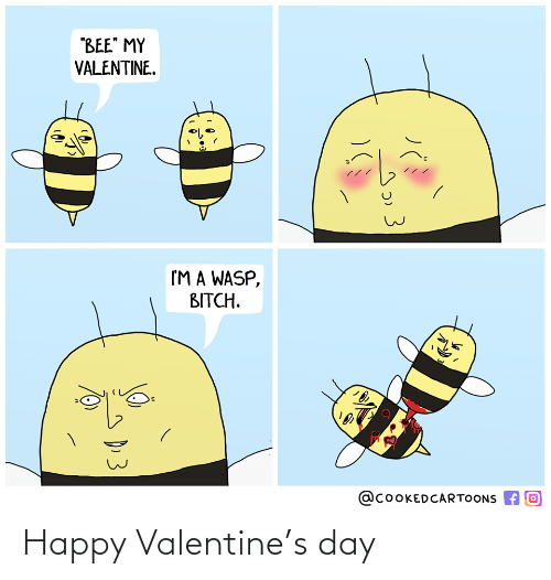 """Happy Valentine: """"BEE"""" MY  VALENTINE.  I'M A WASP,  BITCH.  @COOKEDCARTOONS A O  D.3 Happy Valentine's day"""