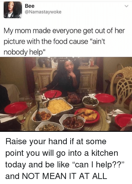 "Be Like, Food, and Memes: Bee  @Namastaywoke  My mom made everyone get out of her  picture with the food cause ""ain't  nobody help Raise your hand if at some point you will go into a kitchen today and be like ""can I help??"" and NOT MEAN IT AT ALL"