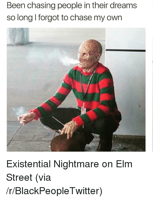 nightmare on elm street: Been chasing people in their dreams  so long I forgot to chase my own <p>Existential Nightmare on Elm Street (via /r/BlackPeopleTwitter)</p>
