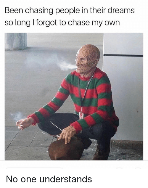 Chase, Dank Memes, and Dreams: Been chasing people in their dreams  so long I forgot to chase my own No one understands