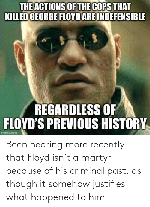 because: Been hearing more recently that Floyd isn't a martyr because of his criminal past, as though it somehow justifies what happened to him