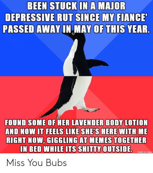 Memes, Fiance, and Imgur: BEEN STUCK INA MAJOR  DEPRESSIVE RUT SINCE MY FIANCE  PASSED AWAY IN MAY OF THIS YEAR.  FOUND SOME OF HER LAVENDER BODY LOTION  AND NOW IT FEELS LIKE SHE'S HERE WITH ME  RIGHT NOW, GIGGLING AT MEMES TOGETHER  IN BED WHILE ITS SHITTY OUTSIDE.  made on imgur Miss You Bubs