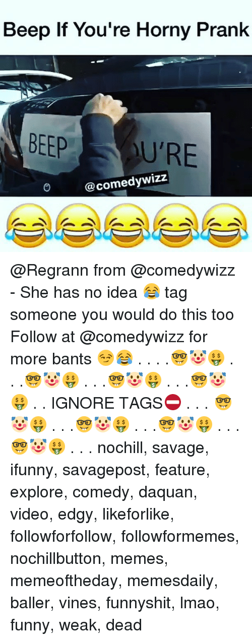 Lmao Funny: Beep If You're Horny Prank  BEEP U'RE  @comedywizz @Regrann from @comedywizz - She has no idea 😂 tag someone you would do this too Follow at @comedywizz for more bants 😏😂 . . . .🤓🤡🤑 . . .🤓🤡🤑 . . .🤓🤡🤑 . . .🤓🤡🤑 . . IGNORE TAGS⛔️ . . . 🤓🤡🤑 . . .🤓🤡🤑 . . .🤓🤡🤑 . . .🤓🤡🤑 . . . nochill, savage, ifunny, savagepost, feature, explore, comedy, daquan, video, edgy, likeforlike, followforfollow, followformemes, nochillbutton, memes, memeoftheday, memesdaily, baller, vines, funnyshit, lmao, funny, weak, dead