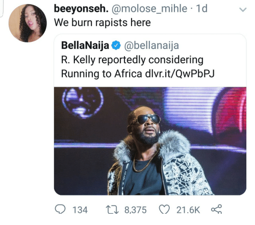 R. Kelly: beeyonseh. @molose_mihle 1d  We burn rapists here  molose mihle  BellaNaija @bellanaija  R. Kelly reportedly considering  Running to Africa dlvr.it/QwPbPJ  134  8,375 21.6K
