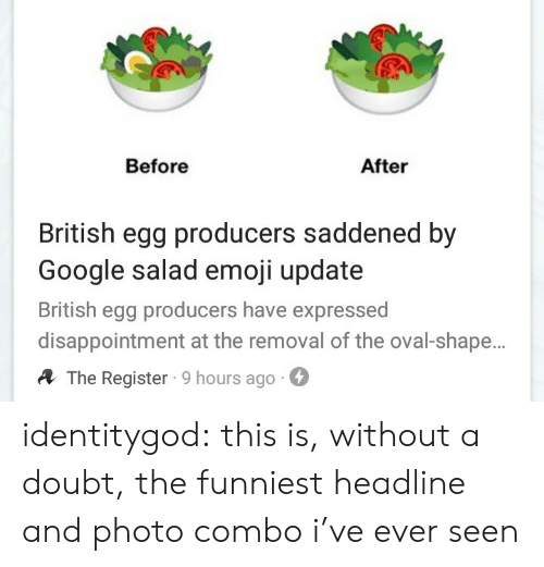 Emoji, Google, and Tumblr: Before  After  British egg producers saddened by  Google salad emoji update  British egg producers have expressed  disappointment at the removal of the oval-shape.  A The Register 9 hours ago- identitygod: this is, without a doubt, the funniest headline and photo combo i've ever seen