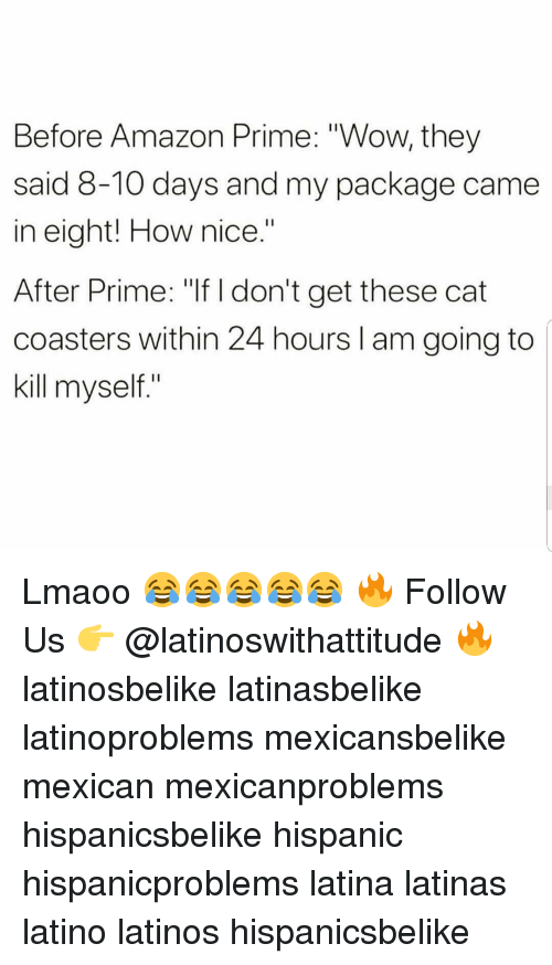 "Amazon, Amazon Prime, and Latinos: Before Amazon Prime: ""Wow, they  said 8-10 days and my package came  in eight! How nice  After Prime: ""If I don't get these cat  coasters within 24 hours I am going to  kill myself"" Lmaoo 😂😂😂😂😂 🔥 Follow Us 👉 @latinoswithattitude 🔥 latinosbelike latinasbelike latinoproblems mexicansbelike mexican mexicanproblems hispanicsbelike hispanic hispanicproblems latina latinas latino latinos hispanicsbelike"