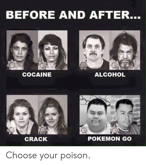 Pokemon, Alcohol, and Cocaine: BEFORE AND AFTER...  COCAINE  ALCOHOL  CRACK  POKEMON GO Choose your poison.